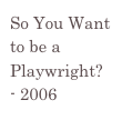 So You Want to be a Playwright? - 2006