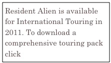 Resident Alien is available for International Touring in 2011. To download a comprehensive touring pack click Resident Alien Infomation.pdf